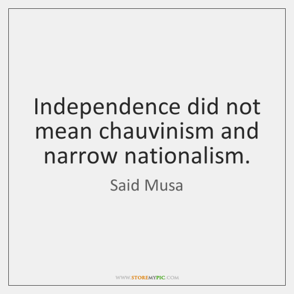 Independence did not mean chauvinism and narrow nationalism.