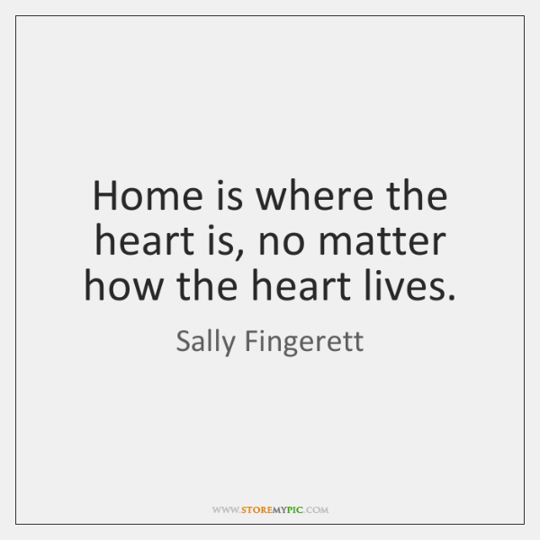 Home is where the heart is, no matter how the heart lives.