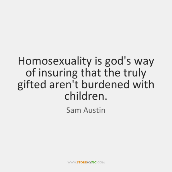 Homosexuality is god's way of insuring that the truly gifted aren't burdened ...