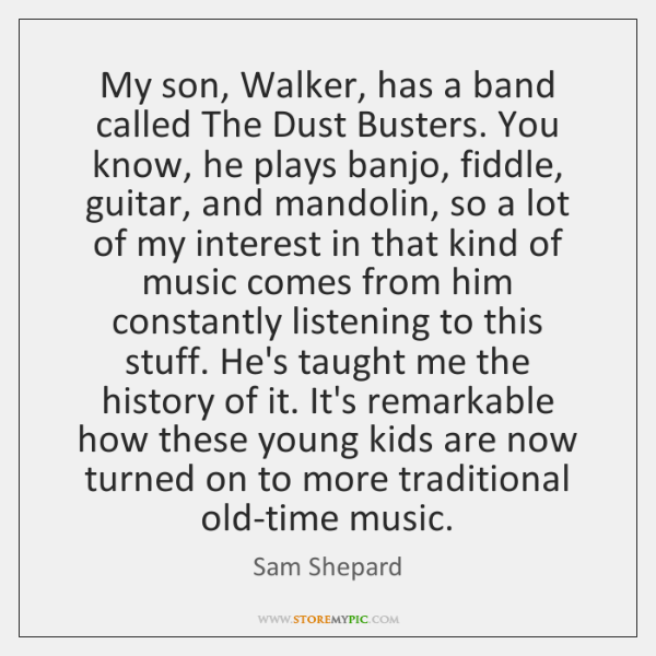 My son, Walker, has a band called The Dust Busters. You know, ...
