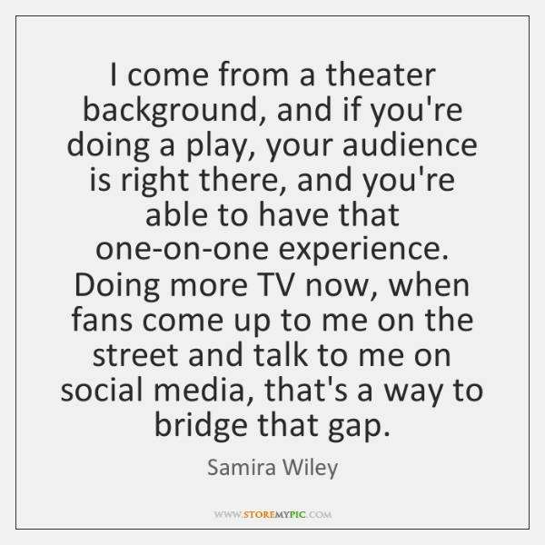 I come from a theater background, and if you're doing a play, ...