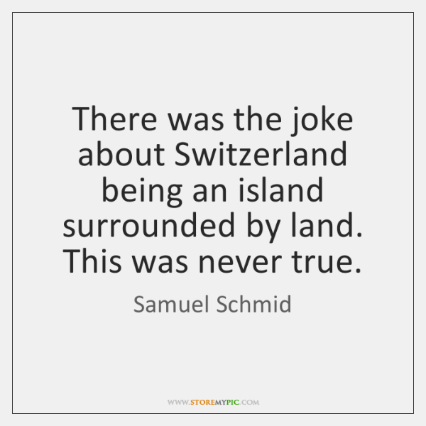 There was the joke about Switzerland being an island surrounded by land. ...
