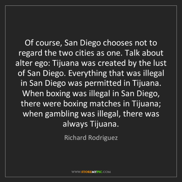 Richard Rodriguez: Of course, San Diego chooses not to regard the two cities...
