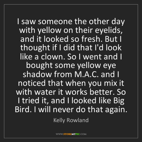 Kelly Rowland: I saw someone the other day with yellow on their eyelids,...
