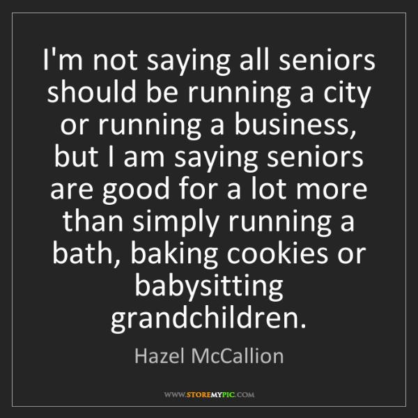 Hazel McCallion: I'm not saying all seniors should be running a city or...