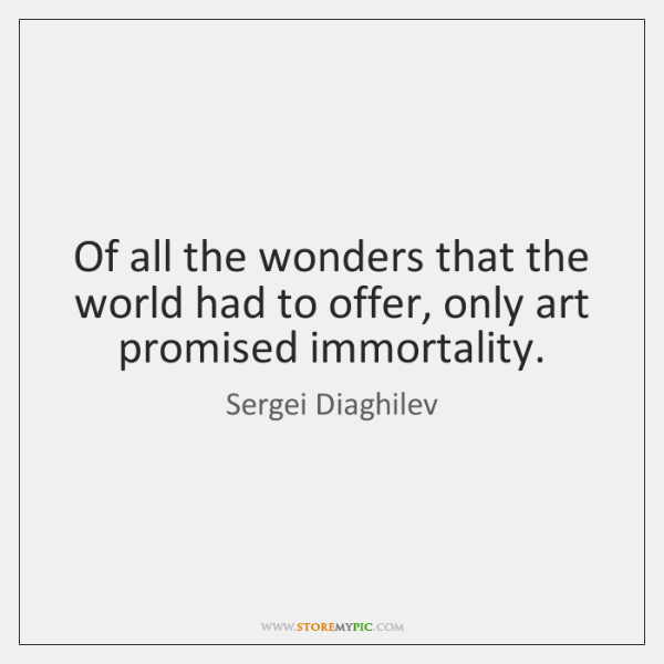 Of all the wonders that the world had to offer, only art ...
