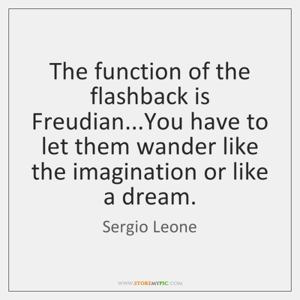 The function of the flashback is Freudian...You have to let them ...