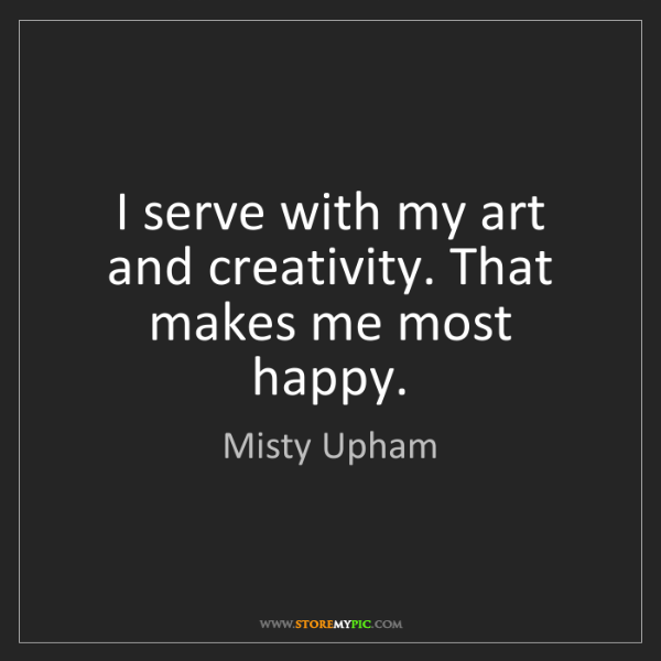 Misty Upham: I serve with my art and creativity. That makes me most...