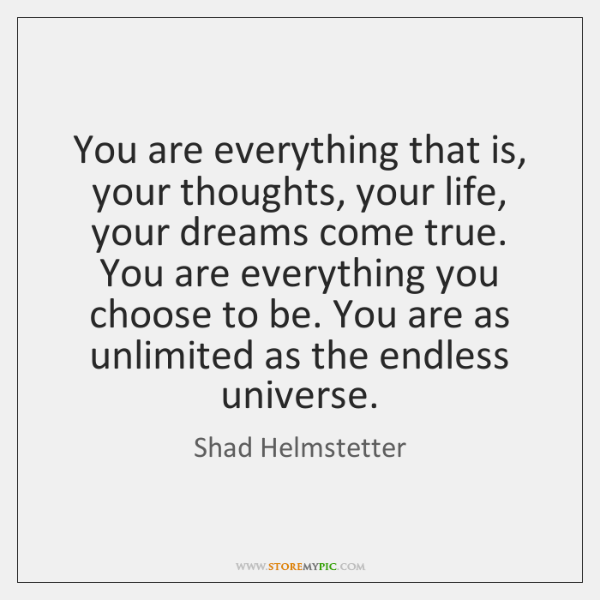 You are everything that is, your thoughts, your life, your dreams come ...