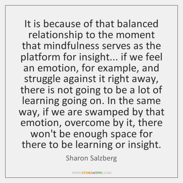 It is because of that balanced relationship to the moment that mindfulness ...