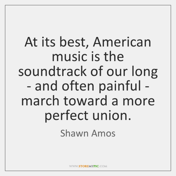 At its best, American music is the soundtrack of our long - ...