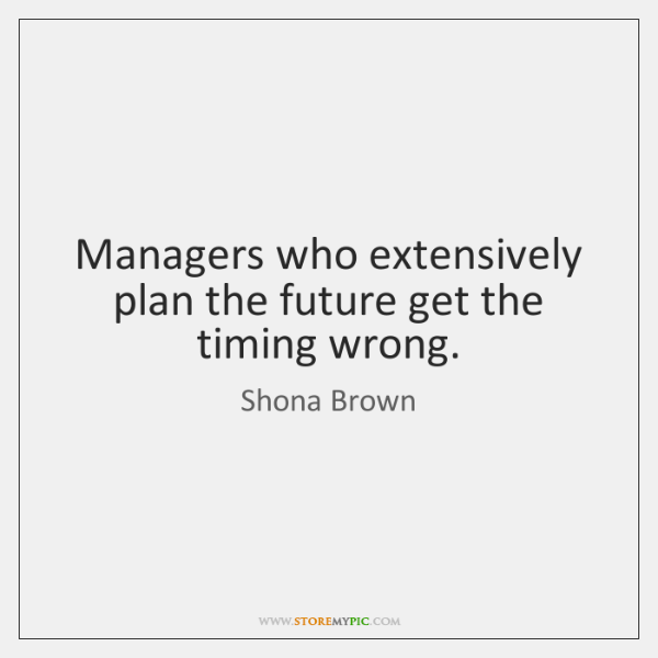 Managers who extensively plan the future get the timing wrong.
