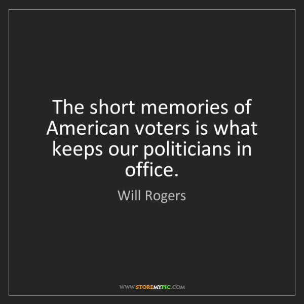Will Rogers: The short memories of American voters is what keeps our...