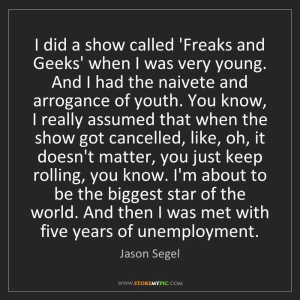 Jason Segel: I did a show called 'Freaks and Geeks' when I was very...