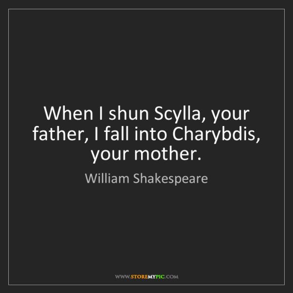 William Shakespeare: When I shun Scylla, your father, I fall into Charybdis,...