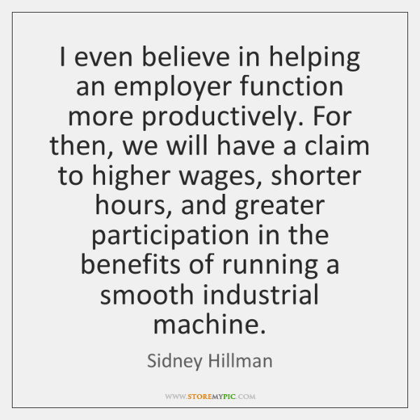 I even believe in helping an employer function more productively. For then, ...