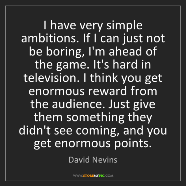 David Nevins: I have very simple ambitions. If I can just not be boring,...