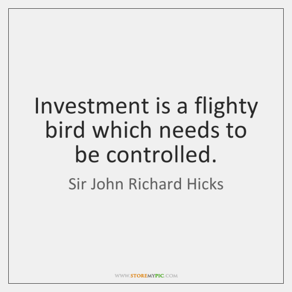 Investment is a flighty bird which needs to be controlled.