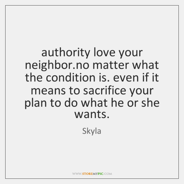 authority love your neighbor.no matter what the condition is. even if ...