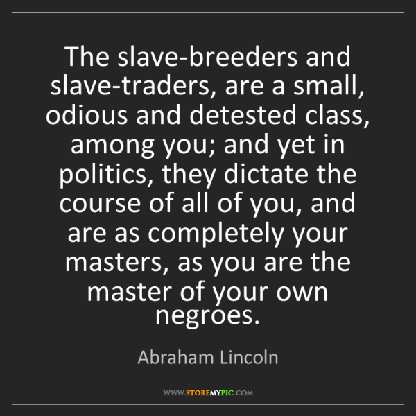 Abraham Lincoln: The slave-breeders and slave-traders, are a small, odious...