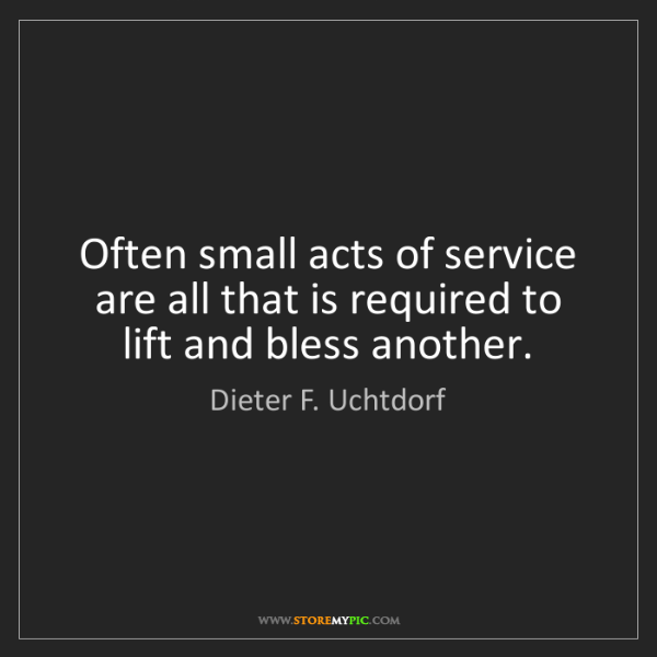 Dieter F. Uchtdorf: Often small acts of service are all that is required...