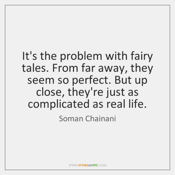 It's the problem with fairy tales. From far away, they seem so ...
