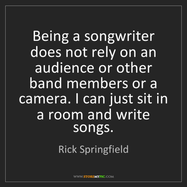 Rick Springfield: Being a songwriter does not rely on an audience or other...