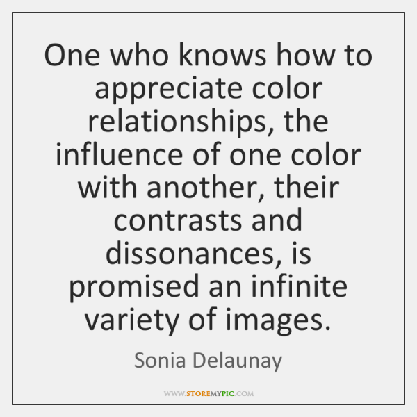 One who knows how to appreciate color relationships, the influence of one ...