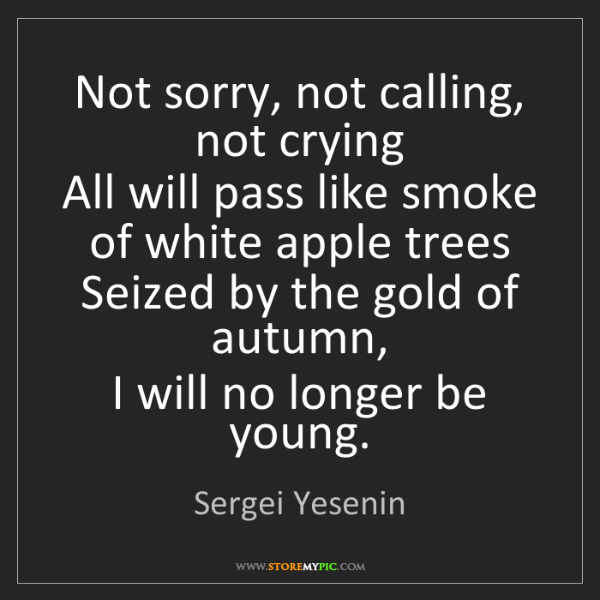 Sergei Yesenin: Not sorry, not calling, not crying  All will pass like...