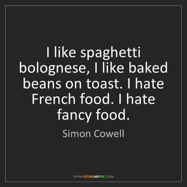 Simon Cowell: I like spaghetti bolognese, I like baked beans on toast....
