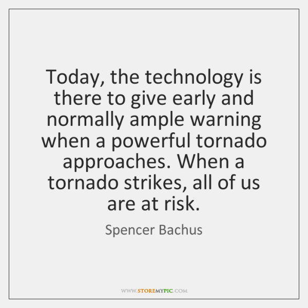 Today, the technology is there to give early and normally ample warning ...