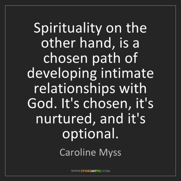 Caroline Myss: Spirituality on the other hand, is a chosen path of developing...