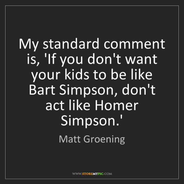 Matt Groening: My standard comment is, 'If you don't want your kids...