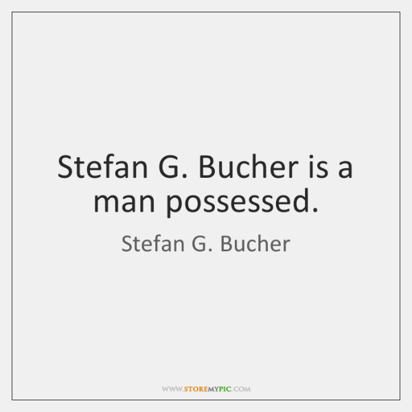 Stefan G. Bucher is a man possessed.