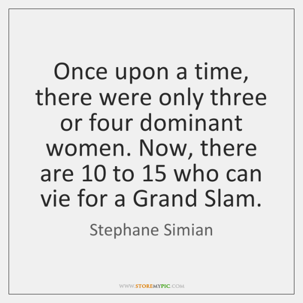 Once upon a time, there were only three or four dominant women. ...