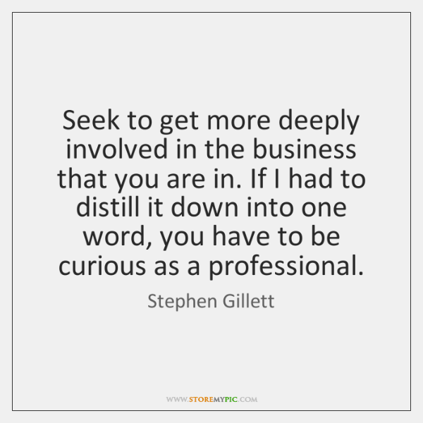 Seek to get more deeply involved in the business that you are ...