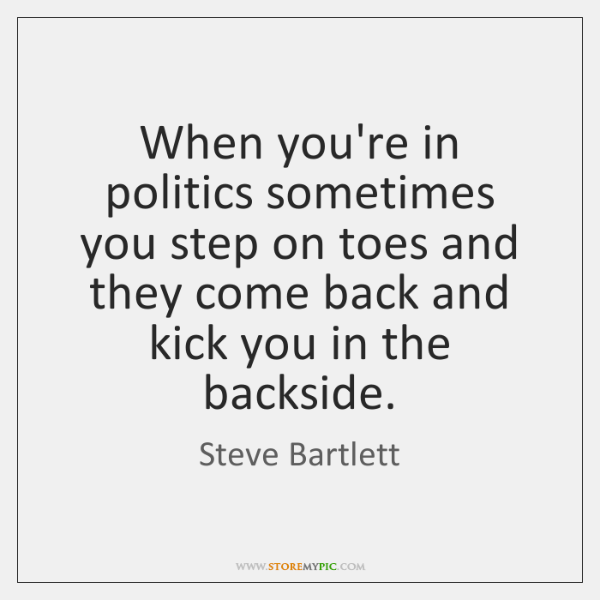 When you're in politics sometimes you step on toes and they come ...