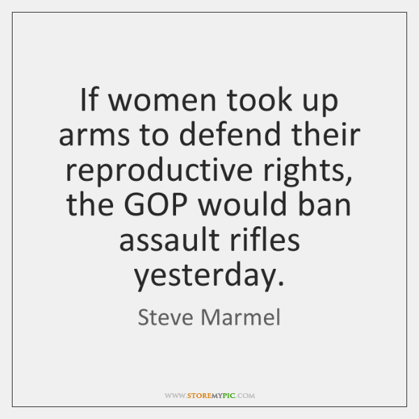If women took up arms to defend their reproductive rights, the GOP ...