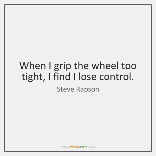 When I grip the wheel too tight, I find I lose control.