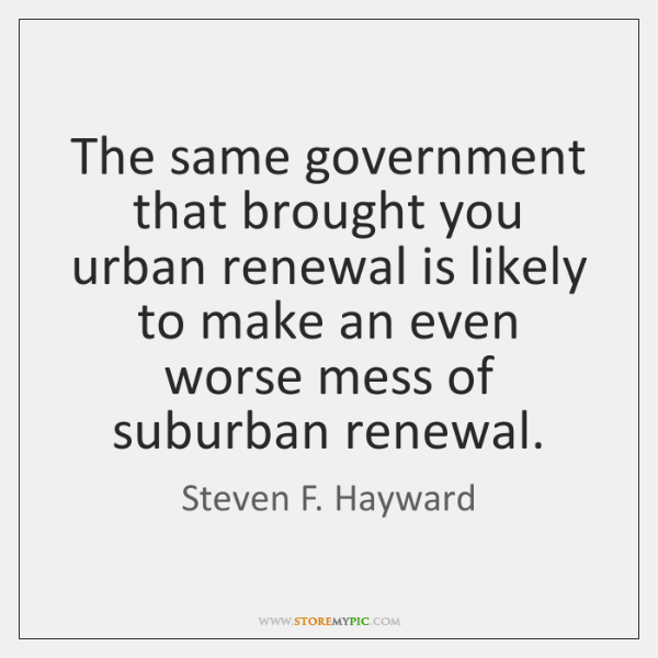 The same government that brought you urban renewal is likely to make ...