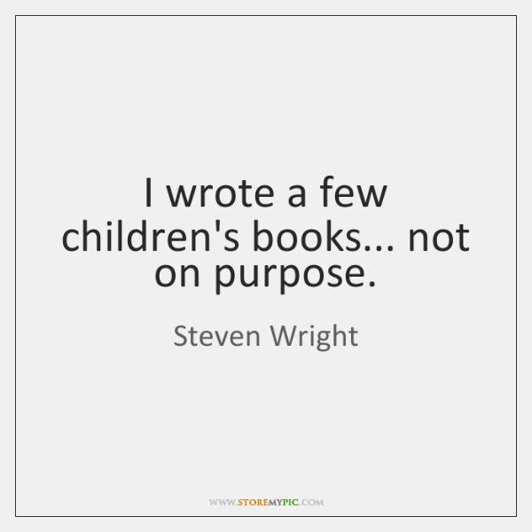 I wrote a few children's books... not on purpose.