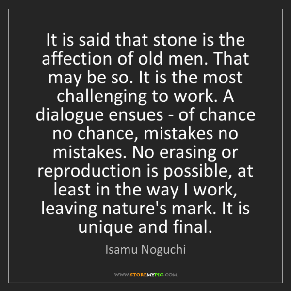 Isamu Noguchi: It is said that stone is the affection of old men. That...