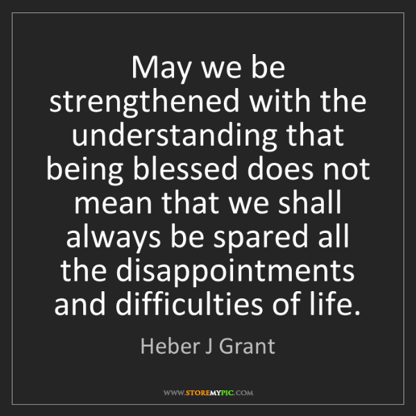 Heber J Grant: May we be strengthened with the understanding that being...