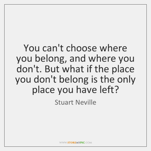 You can't choose where you belong, and where you don't. But what ...