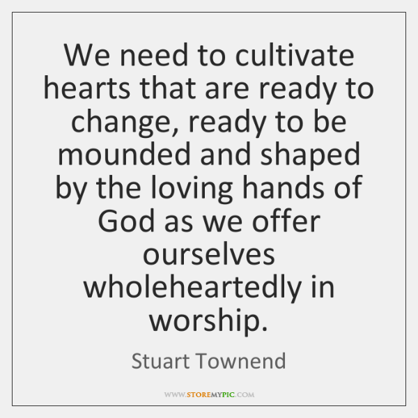 We need to cultivate hearts that are ready to change, ready to ...