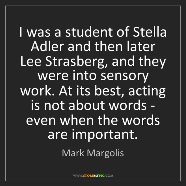Mark Margolis: I was a student of Stella Adler and then later Lee Strasberg,...
