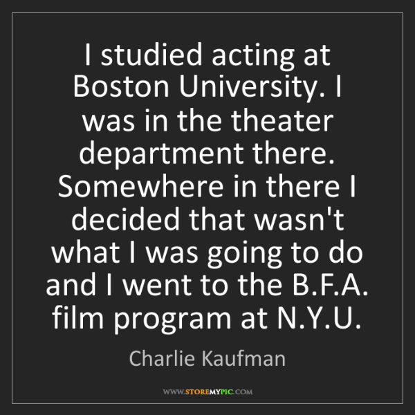 Charlie Kaufman: I studied acting at Boston University. I was in the theater...