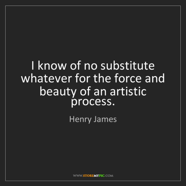 Henry James: I know of no substitute whatever for the force and beauty...