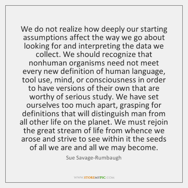 We do not realize how deeply our starting assumptions affect the way ...