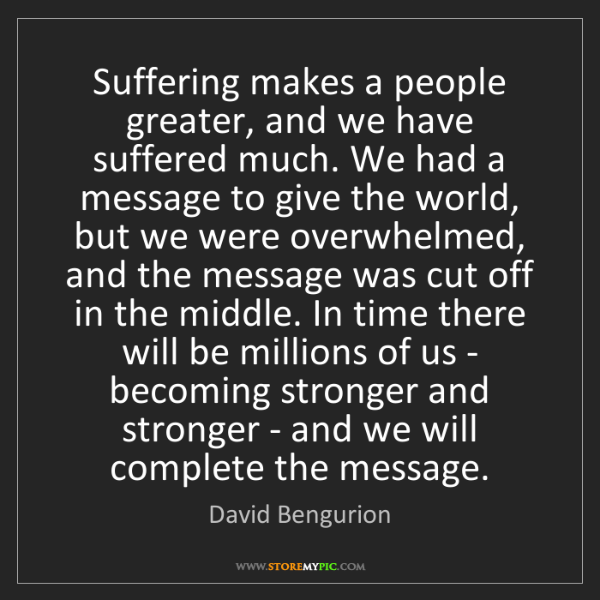 David Bengurion: Suffering makes a people greater, and we have suffered...